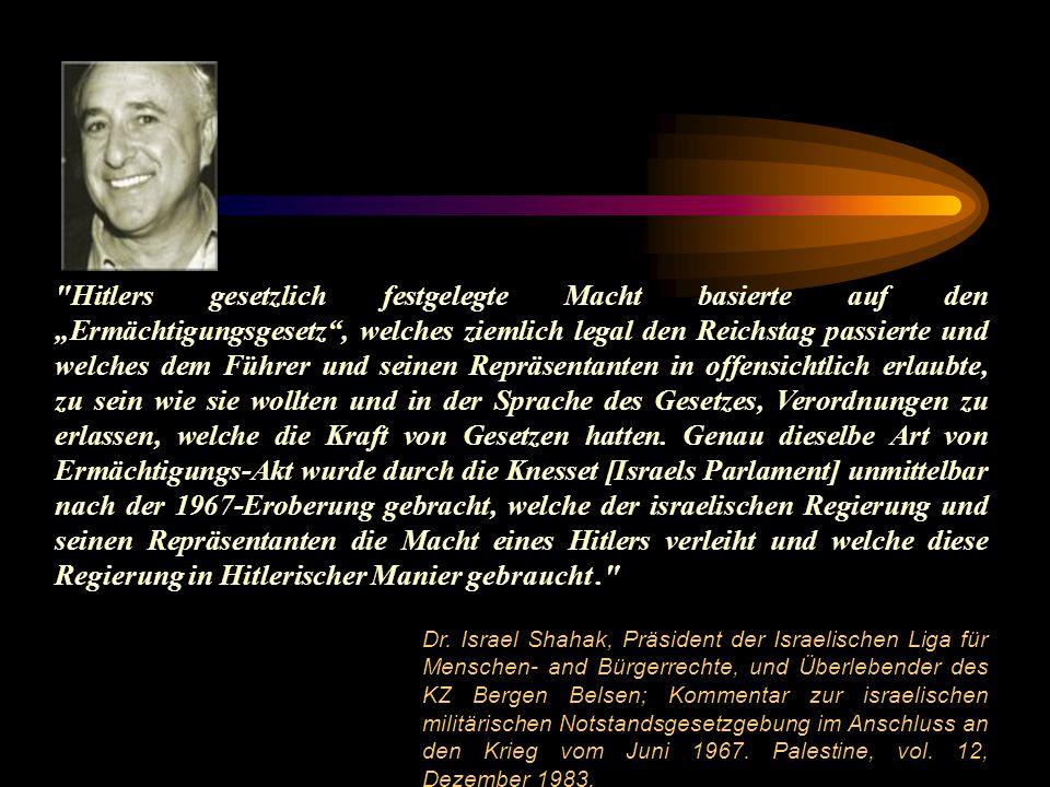 """Hitlers gesetzlich festgelegte Macht basierte auf den """"Ermächtigungsgesetz , welches ziemlich legal den Reichstag passierte und welches dem Führer und seinen Repräsentanten in offensichtlich erlaubte, zu sein wie sie wollten und in der Sprache des Gesetzes, Verordnungen zu erlassen, welche die Kraft von Gesetzen hatten. Genau dieselbe Art von Ermächtigungs-Akt wurde durch die Knesset [Israels Parlament] unmittelbar nach der 1967-Eroberung gebracht, welche der israelischen Regierung und seinen Repräsentanten die Macht eines Hitlers verleiht und welche diese Regierung in Hitlerischer Manier gebraucht ."""